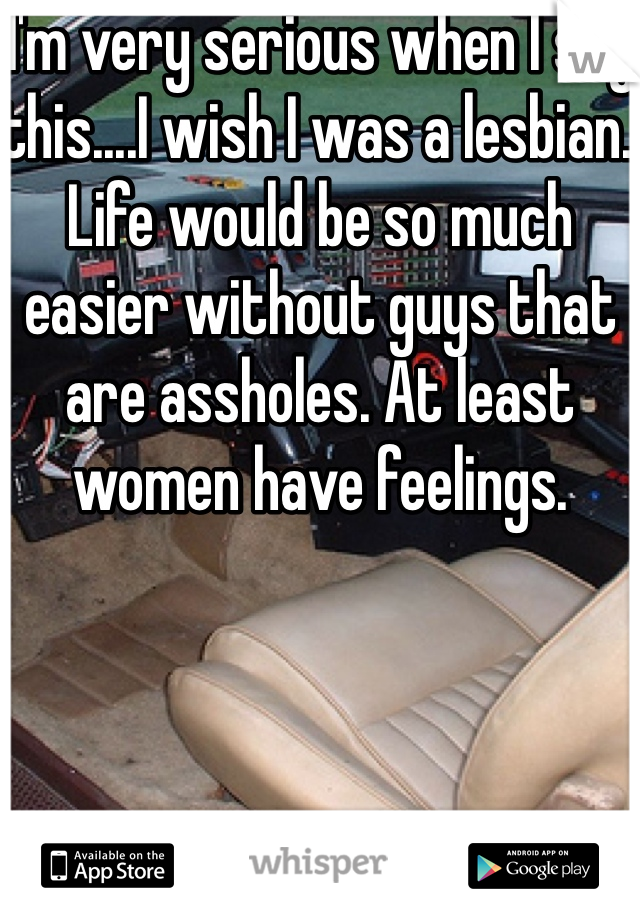 I'm very serious when I say this....I wish I was a lesbian. Life would be so much easier without guys that are assholes. At least women have feelings.