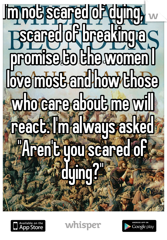 """I'm not scared of dying, I'm scared of breaking a promise to the women I love most and how those who care about me will react. I'm always asked """"Aren't you scared of dying?"""""""
