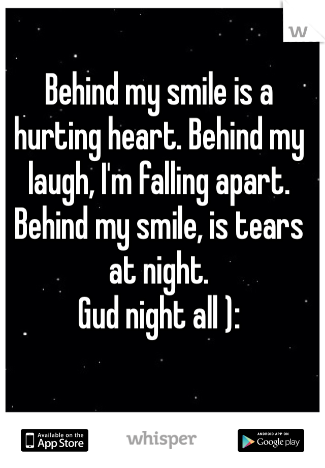 Behind my smile is a hurting heart. Behind my laugh, I'm falling apart. Behind my smile, is tears at night.  Gud night all ):