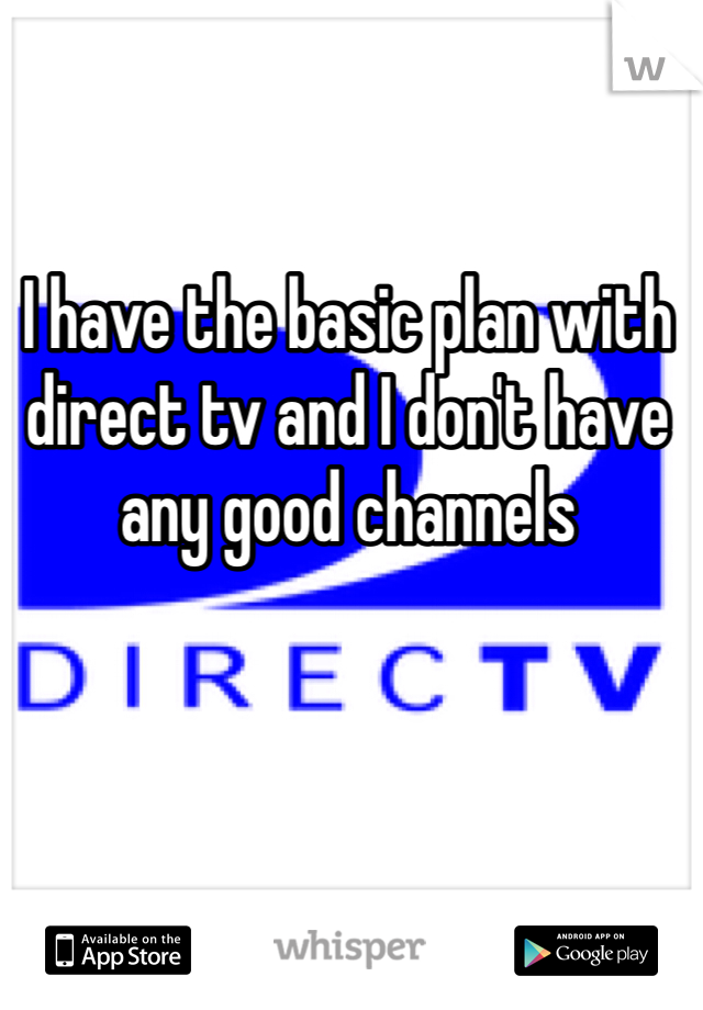 I have the basic plan with direct tv and I don't have any good channels