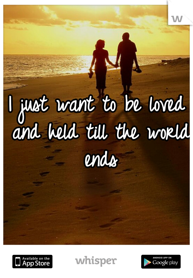 I just want to be loved and held till the world ends