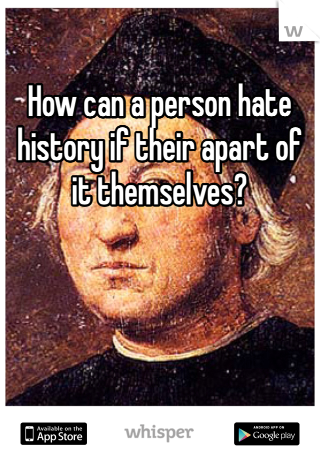How can a person hate history if their apart of it themselves?