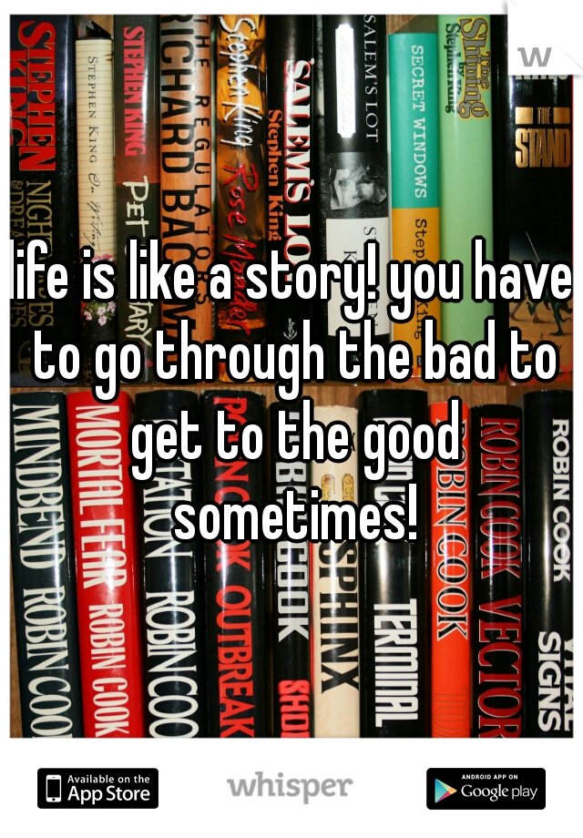 life is like a story! you have to go through the bad to get to the good sometimes!