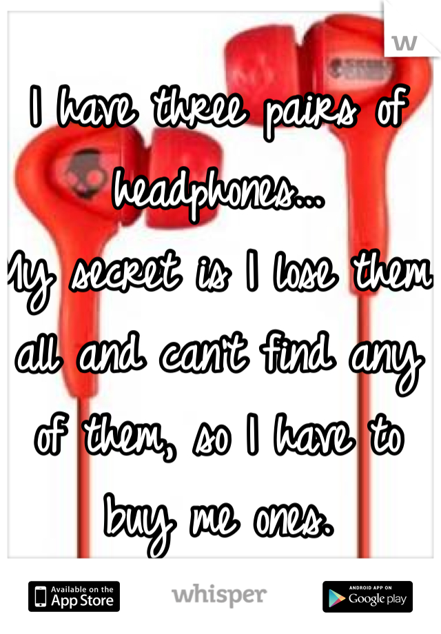 I have three pairs of headphones... My secret is I lose them all and can't find any of them, so I have to buy me ones.