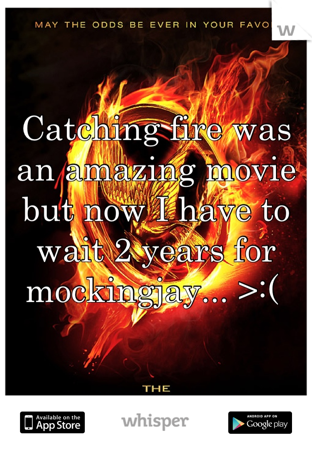 Catching fire was an amazing movie but now I have to wait 2 years for mockingjay... >:(
