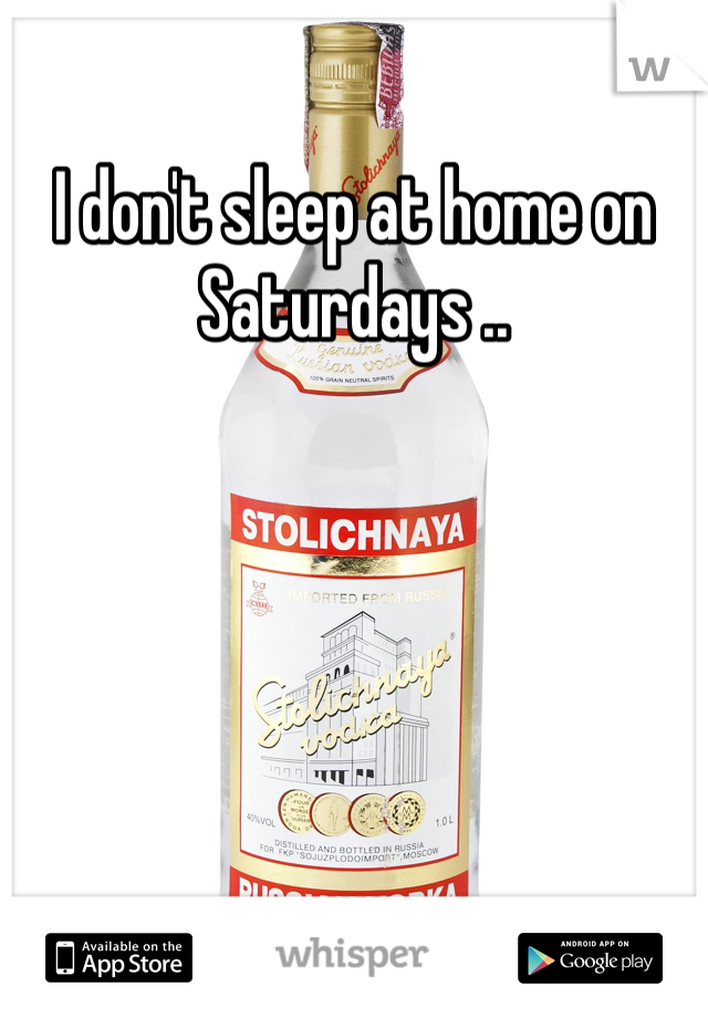 I don't sleep at home on Saturdays ..