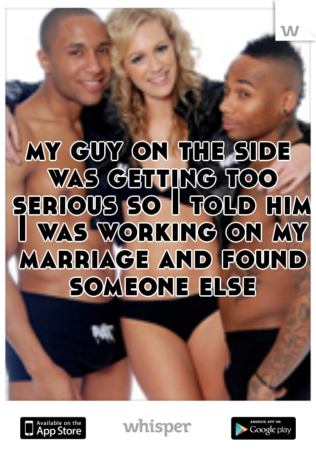 my guy on the side was getting too serious so I told him I was working on my marriage and found someone else
