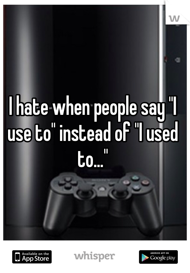 """I hate when people say """"I use to"""" instead of """"I used to..."""""""
