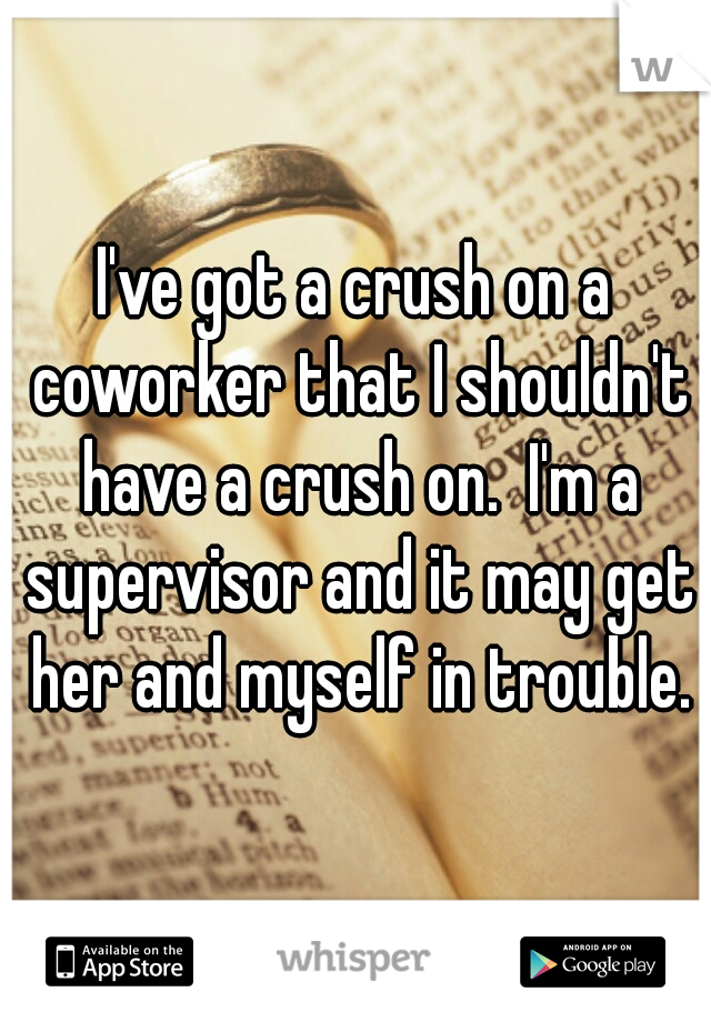 I've got a crush on a coworker that I shouldn't have a crush on.  I'm a supervisor and it may get her and myself in trouble.