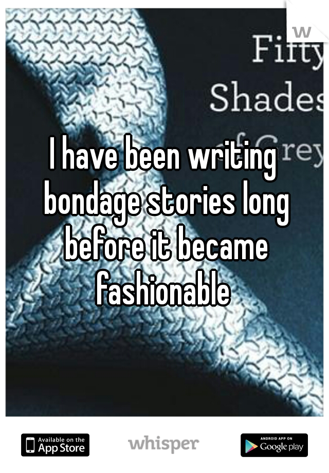 I have been writing bondage stories long before it became fashionable