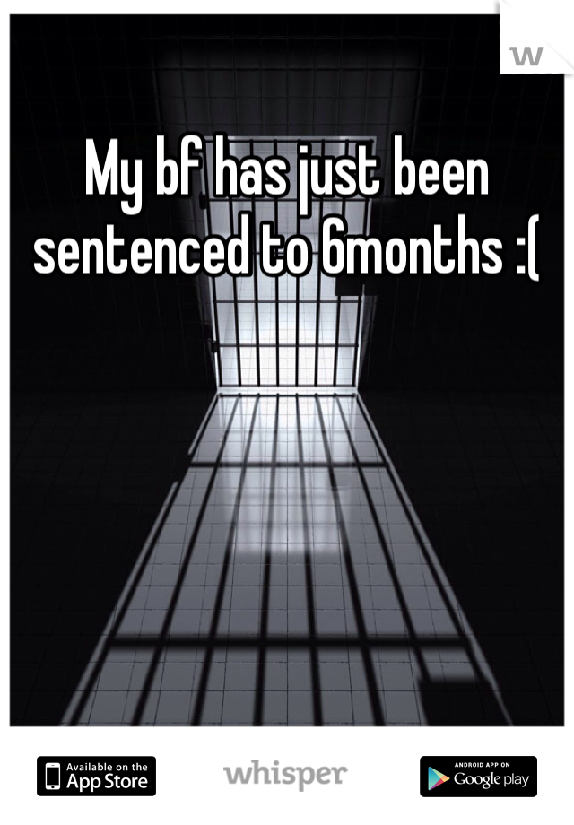 My bf has just been sentenced to 6months :(