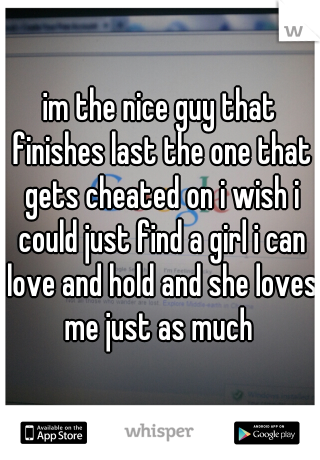 im the nice guy that finishes last the one that gets cheated on i wish i could just find a girl i can love and hold and she loves me just as much