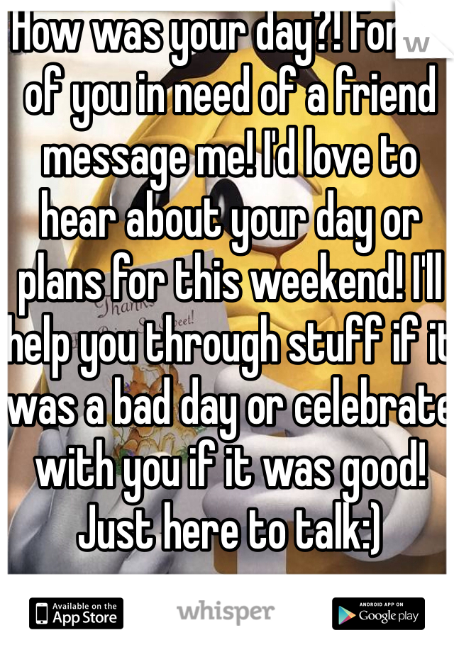 How was your day?! For all of you in need of a friend message me! I'd love to hear about your day or plans for this weekend! I'll help you through stuff if it was a bad day or celebrate with you if it was good! Just here to talk:)