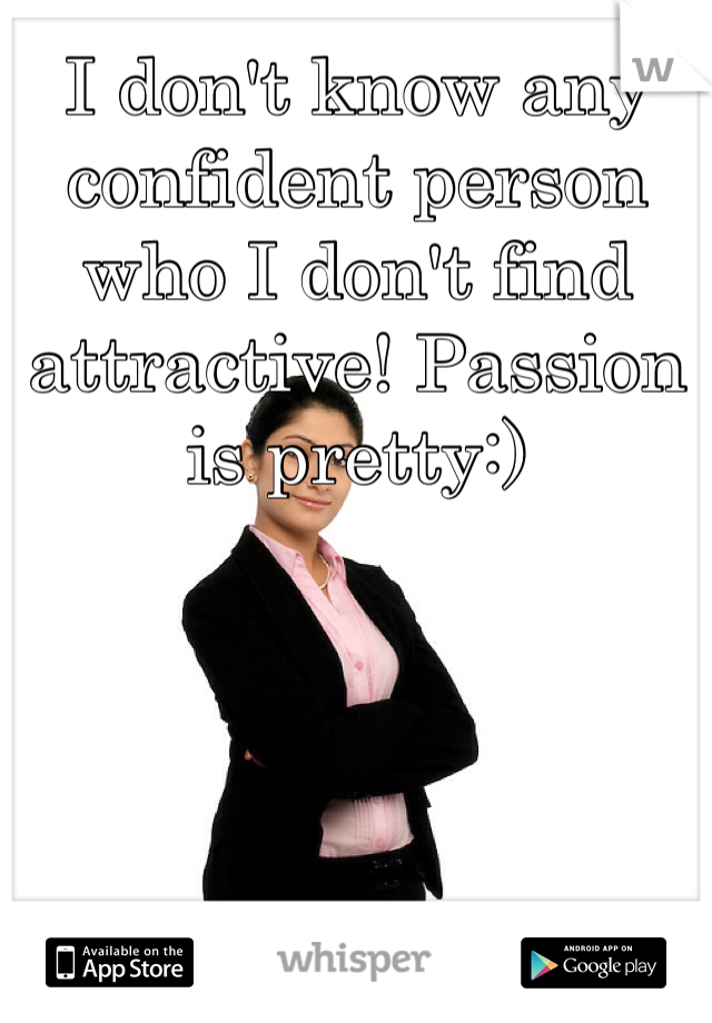 I don't know any confident person who I don't find attractive! Passion is pretty:)
