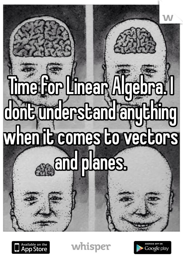 Time for Linear Algebra. I dont understand anything when it comes to vectors and planes.