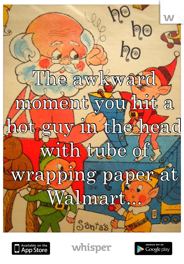 The awkward moment you hit a hot guy in the head with tube of wrapping paper at Walmart...