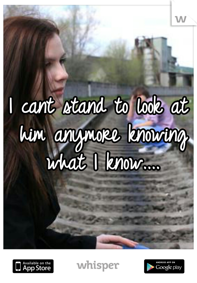 I cant stand to look at him anymore knowing what I know....