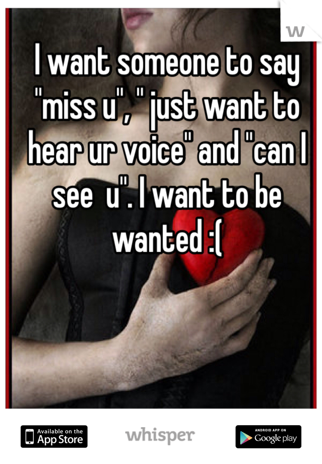 "I want someone to say ""miss u"", "" just want to hear ur voice"" and ""can I see  u"". I want to be wanted :("