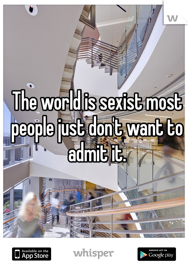 The world is sexist most people just don't want to admit it.