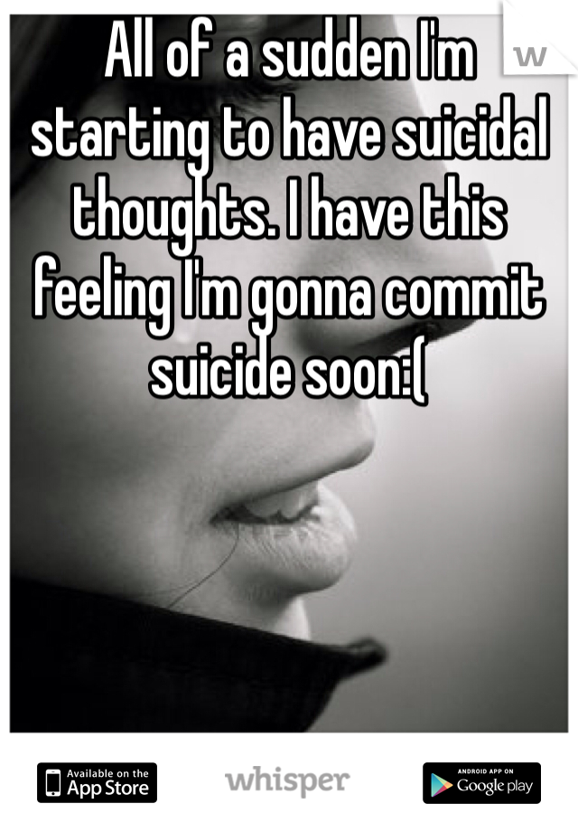 All of a sudden I'm starting to have suicidal thoughts. I have this feeling I'm gonna commit suicide soon:(