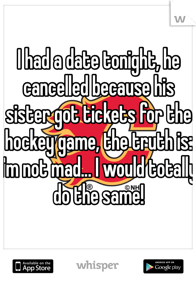 I had a date tonight, he cancelled because his sister got tickets for the hockey game, the truth is: I'm not mad... I would totally do the same!