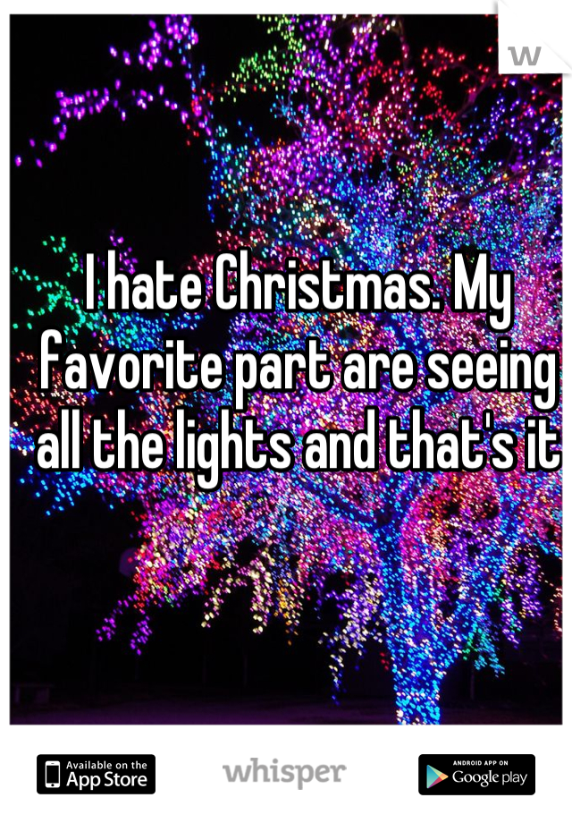 I hate Christmas. My favorite part are seeing all the lights and that's it