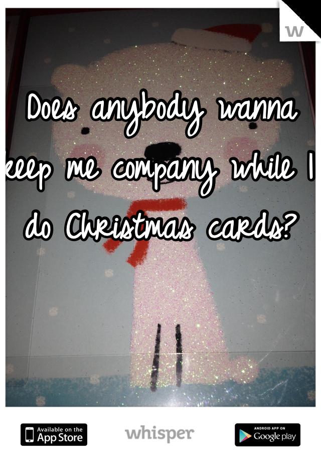 Does anybody wanna keep me company while I do Christmas cards?