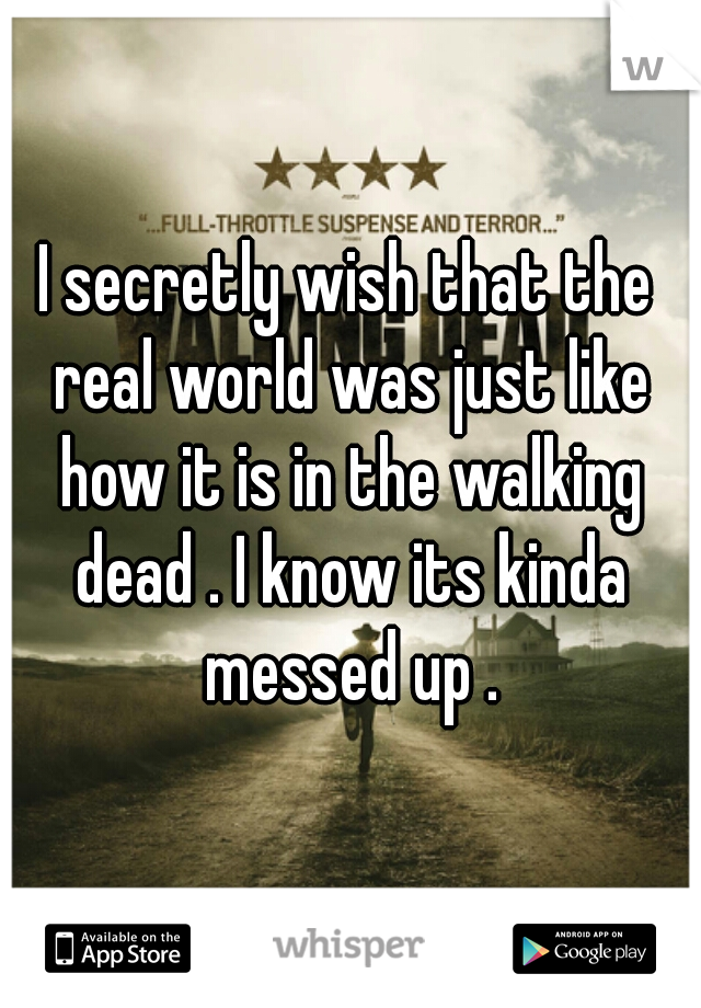 I secretly wish that the real world was just like how it is in the walking dead . I know its kinda messed up .