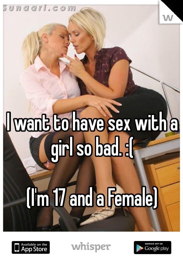I want to have sex with a girl so bad. :(    (I'm 17 and a Female)