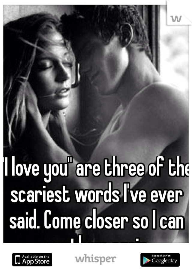 """""""I love you"""" are three of the scariest words I've ever said. Come closer so I can say them again."""