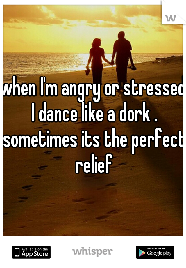 when I'm angry or stressed I dance like a dork . sometimes its the perfect relief