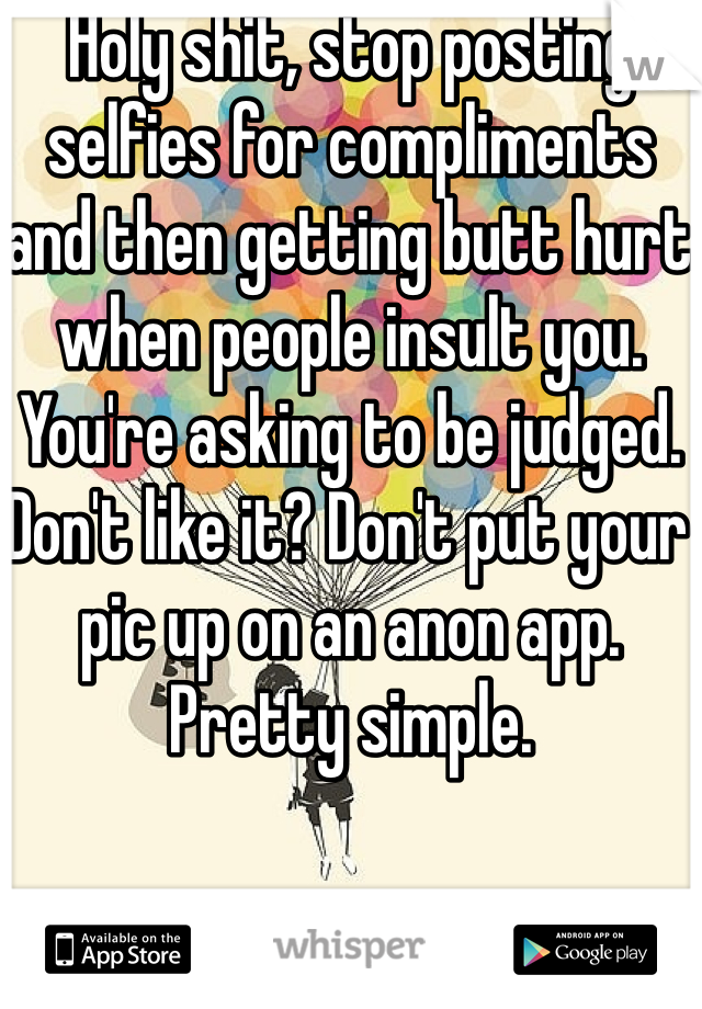 Holy shit, stop posting selfies for compliments and then getting butt hurt when people insult you. You're asking to be judged. Don't like it? Don't put your pic up on an anon app. Pretty simple.