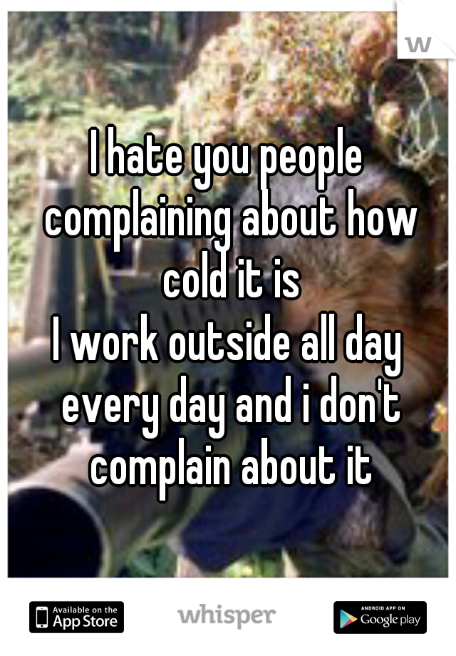 I hate you people complaining about how cold it is  I work outside all day every day and i don't complain about it