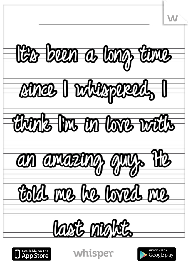 It's been a long time since I whispered, I think I'm in love with an amazing guy. He told me he loved me last night.