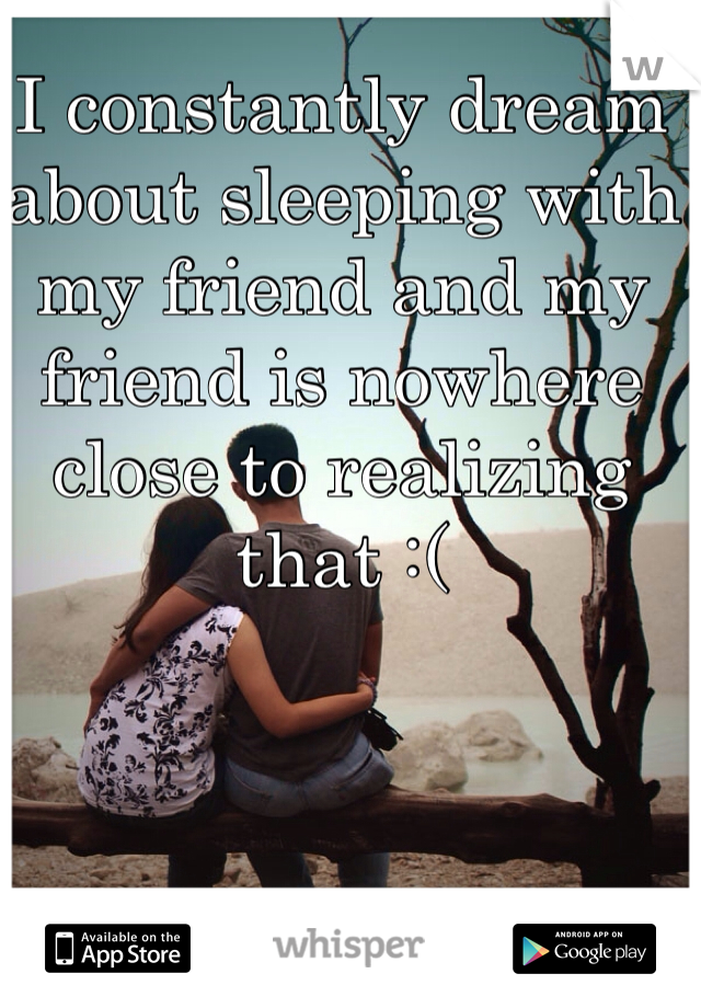 I constantly dream about sleeping with my friend and my friend is nowhere close to realizing that :(