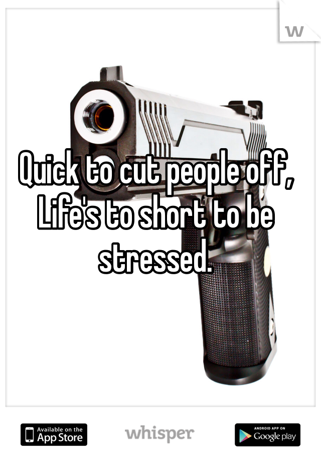 Quick to cut people off, Life's to short to be stressed.