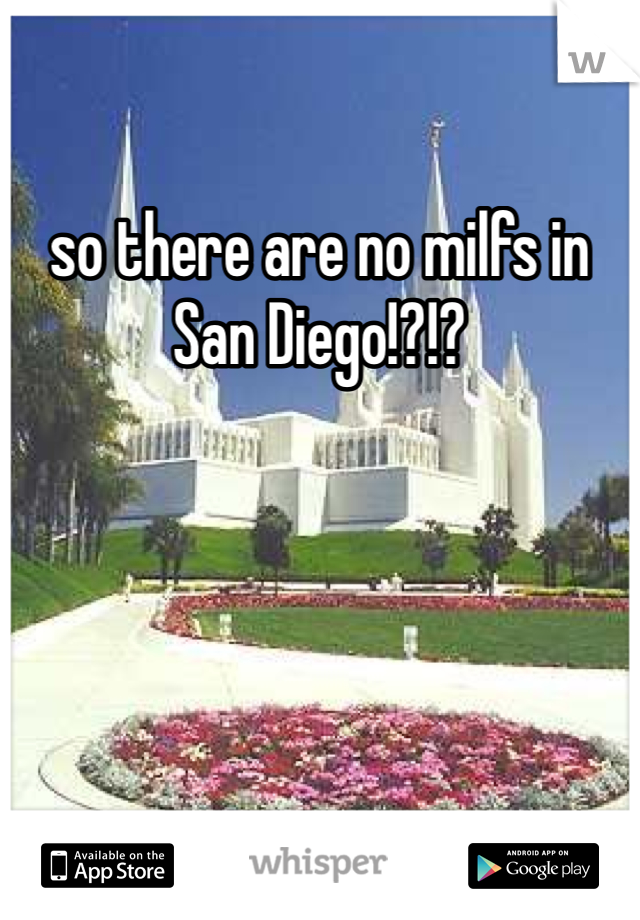 so there are no milfs in San Diego!?!?
