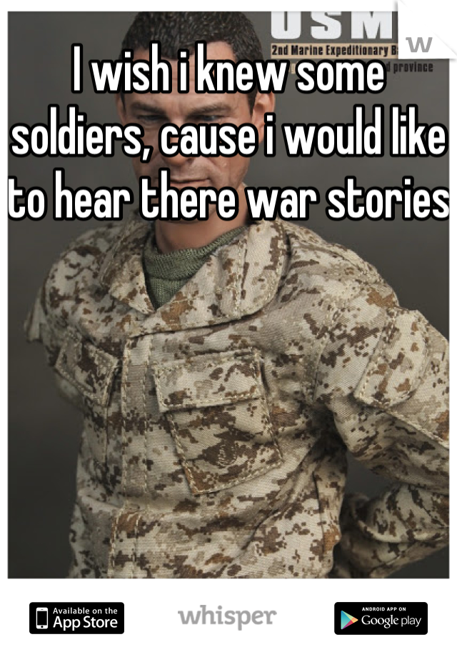 I wish i knew some soldiers, cause i would like to hear there war stories