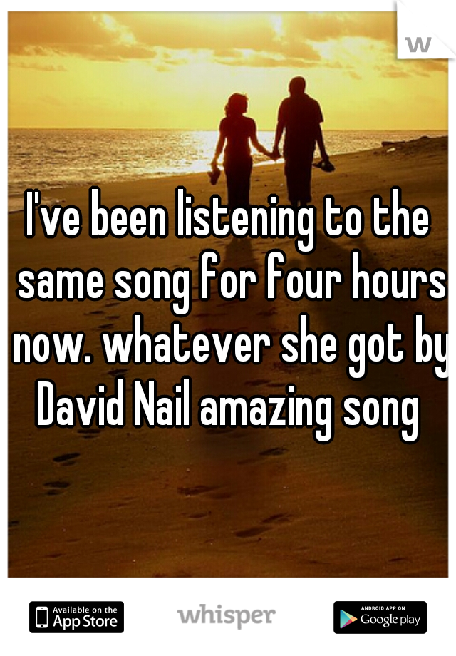 I've been listening to the same song for four hours now. whatever she got by David Nail amazing song