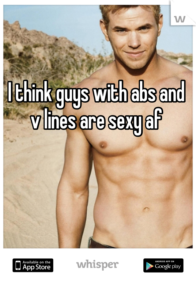 I think guys with abs and v lines are sexy af
