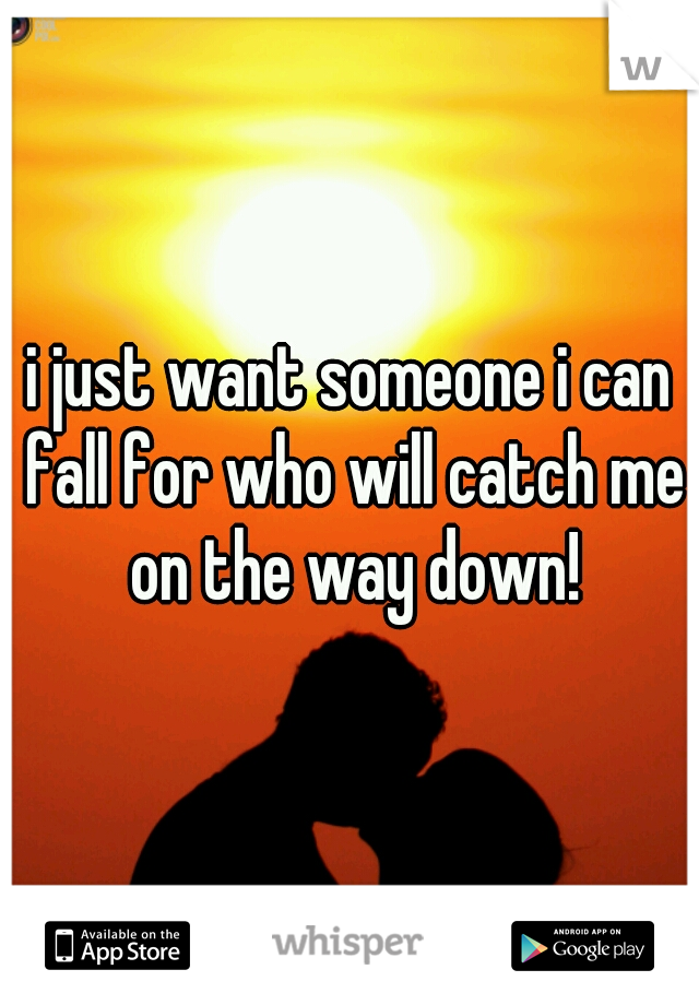 i just want someone i can fall for who will catch me on the way down!