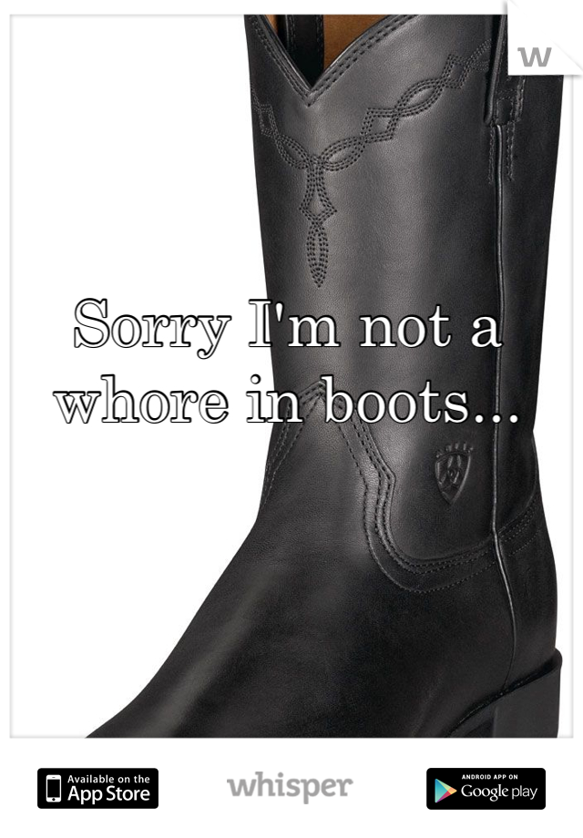 Sorry I'm not a whore in boots...