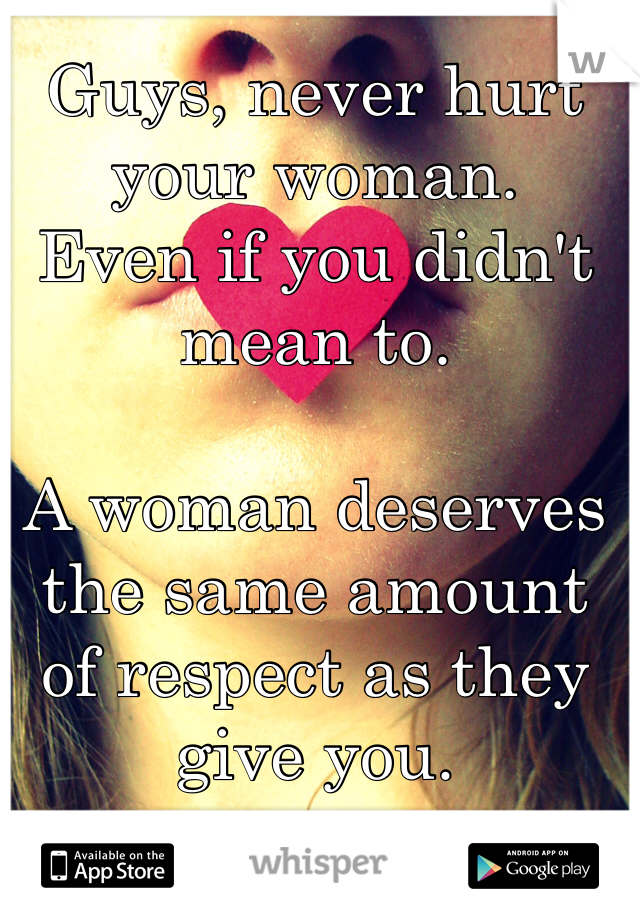 Guys, never hurt your woman. Even if you didn't mean to.  A woman deserves the same amount of respect as they give you.