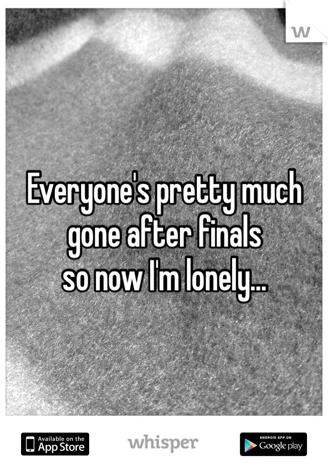 Everyone's pretty much  gone after finals  so now I'm lonely...