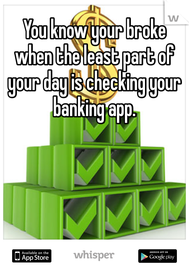 You know your broke when the least part of your day is checking your banking app.