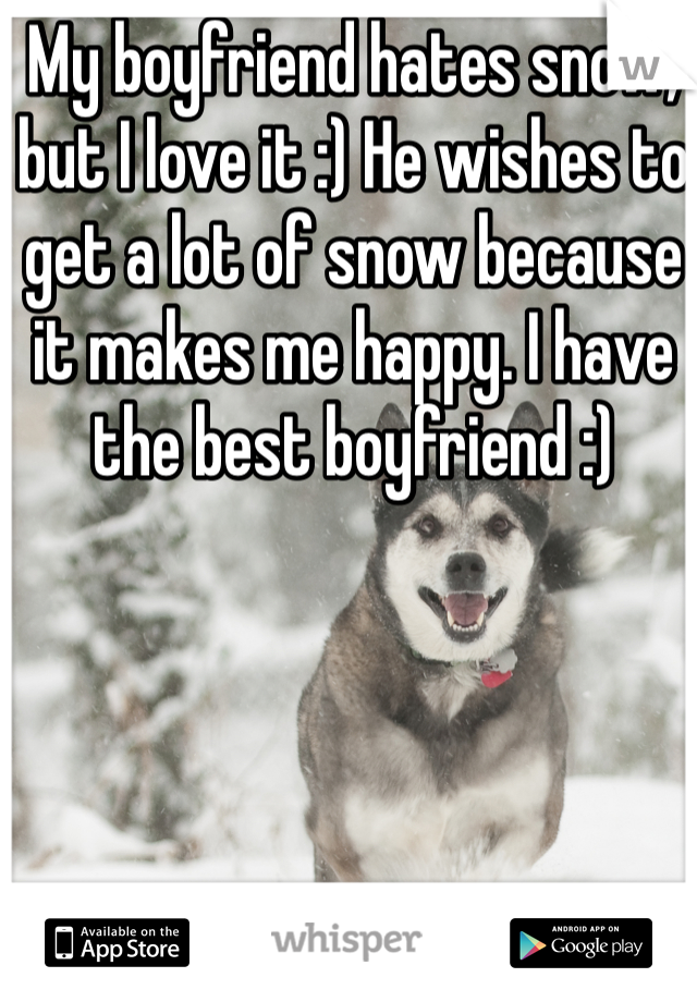 My boyfriend hates snow, but I love it :) He wishes to get a lot of snow because it makes me happy. I have the best boyfriend :)