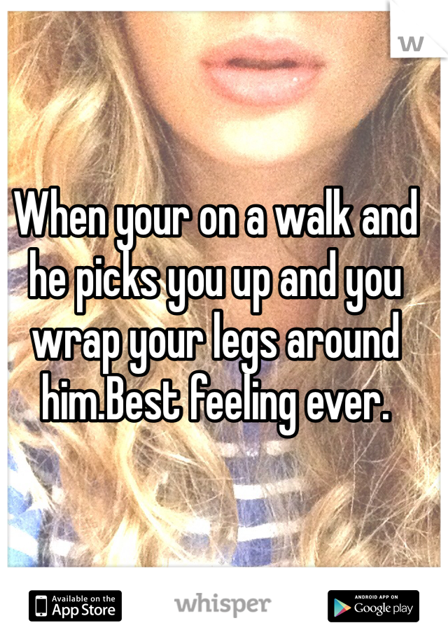 When your on a walk and he picks you up and you wrap your legs around him.Best feeling ever.