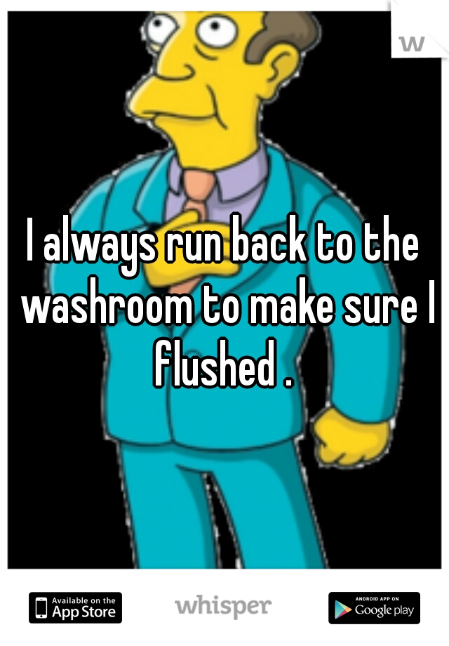 I always run back to the washroom to make sure I flushed .