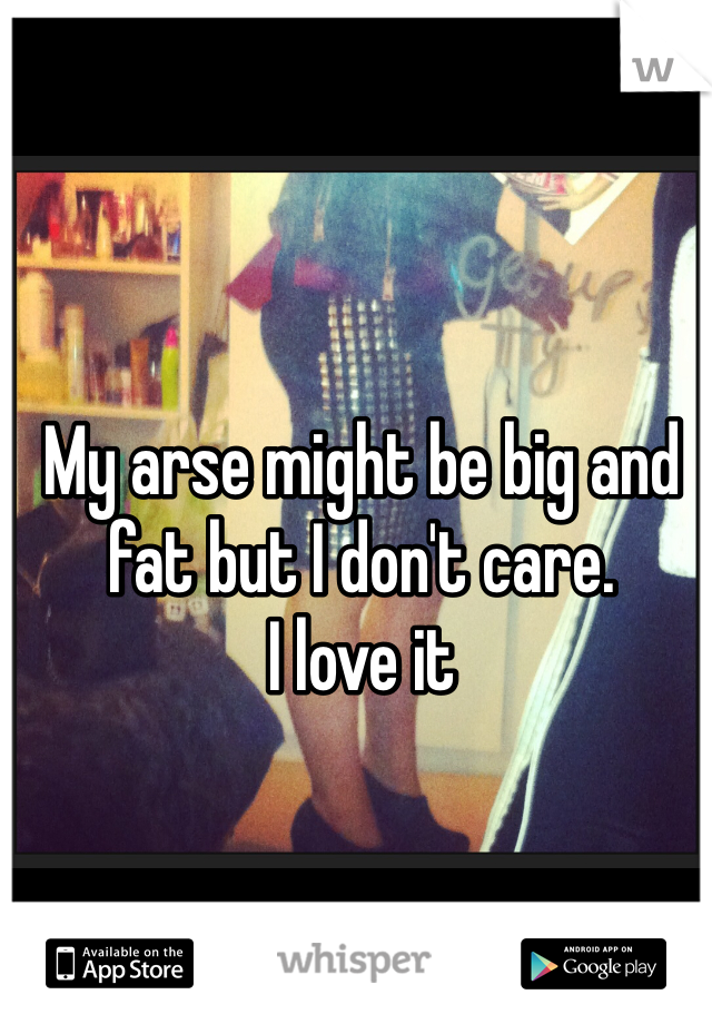 My arse might be big and fat but I don't care.  I love it