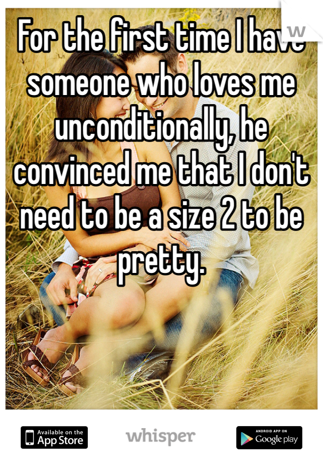 For the first time I have someone who loves me unconditionally, he convinced me that I don't need to be a size 2 to be pretty.